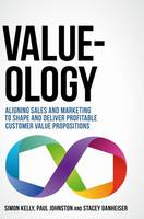 Value-ology: Aligning sales and marketing to shape and deliver profitable customer value propositions (Hardback)