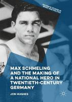 Max Schmeling and the Making of a National Hero in Twentieth-Century Germany - Palgrave Studies in Sport and Politics (Hardback)