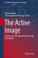 The Active Image: Architecture and Engineering in the Age of Modeling - Philosophy of Engineering and Technology 28 (Hardback)