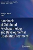 Handbook of Childhood Psychopathology and Developmental Disabilities Treatment - Autism and Child Psychopathology Series (Hardback)