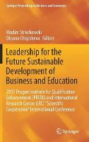 """Leadership for the Future Sustainable Development of Business and Education: 2017 Prague Institute for Qualification Enhancement (PRIZK) and International Research Centre (IRC) """"Scientific Cooperation"""" International Conference - Springer Proceedings in Business and Economics (Hardback)"""