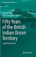 Fifty Years of the British Indian Ocean Territory: Legal Perspectives - The World of Small States 4 (Hardback)