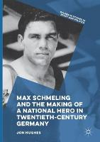 Max Schmeling and the Making of a National Hero in Twentieth-Century Germany - Palgrave Studies in Sport and Politics (Paperback)