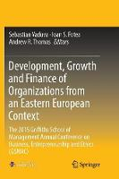 Development, Growth and Finance of Organizations from an Eastern European Context: The 2015 Griffiths School of Management Annual Conference on Business, Entrepreneurship and Ethics (GSMAC) (Paperback)