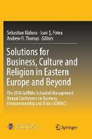 Solutions for Business, Culture and Religion in Eastern Europe and Beyond: The 2016 Griffiths School of Management Annual Conference on Business, Entrepreneurship and Ethics (GSMAC) (Paperback)