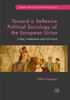 Toward a Reflexive Political Sociology of the European Union: Fields, Intellectuals and Politicians - Palgrave Studies in European Political Sociology (Paperback)