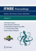 3rd Kuala Lumpur International Conference on Biomedical Engineering 2006: Biomed 2006, 11-14 December 2006, Kuala Lumpur, Malaysia - IFMBE Proceedings 15 (Paperback)