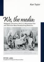 We, the Media: Pedagogic Intrusions into U.S. Mainstream Film and Television News Broadcasting Rhetorics (Paperback)