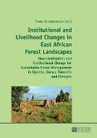 Institutional and Livelihood Changes in East African Forest Landscapes: Decentralization and Institutional Change for Sustainable Forest Management in Uganda, Kenya, Tanzania and Ethiopia (Paperback)