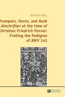 """Trumpets, Horns, and Bach """"Abschriften"""" at the time of Christian Friedrich Penzel: Probing the Pedigree of """"BWV"""" 143 (Hardback)"""