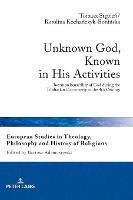 Unknown God, Known in His Activities: Incomprehensibility of God during the Trinitarian Controversy of the 4th Century - European Studies in Theology, Philosophy and History of Religions 18 (Hardback)