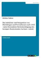 Die Aufnahme Und Integration Von Fluchtlingen Und Vertriebenen Nach 1945 - Unter Besonderer Berucksichtigung Des Heutigen Bundeslandes Sachsen - Anhalt (Paperback)
