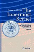 The Innermost Kernel: Depth Psychology and Quantum Physics. Wolfgang Pauli's Dialogue with C.G. Jung (Paperback)