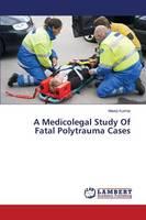 A Medicolegal Study of Fatal Polytrauma Cases (Paperback)