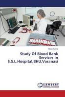 Study of Blood Bank Services in S.S.L.Hospital, Bhu, Varanasi (Paperback)