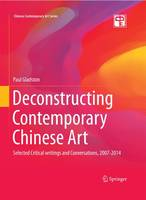 Deconstructing Contemporary Chinese Art: Selected Critical Writings and Conversations, 2007-2014 - Chinese Contemporary Art Series (Hardback)