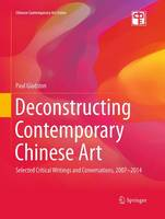 Deconstructing Contemporary Chinese Art: Selected Critical Writings and Conversations, 2007-2014 - Chinese Contemporary Art Series (Paperback)
