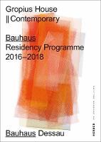 Gropius House || Contemporary: Bauhaus Residency Programme 2016 to 2018 (Paperback)