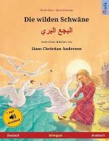 Die wilden Schwane - البجع البري (Deutsch - Arabisch): Zweisprachiges Kinderbuch nach einem Marchen von Hans Christian Andersen, mit Hoerbuch zum Herunterladen - Sefa Bilinguale Bilderbucher (Paperback)