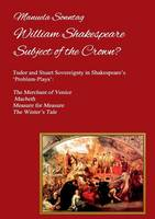 William Shakespeare - Subject of the Crown?: Tudor and Stuart Sovereignty in Shakespeare's 'Problem-Plays': The Merchant of Venice, Macbeth, Measure for Measure & The Winter's Tale (Paperback)