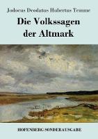 Die Volkssagen der Altmark: Mit einem Anhange von Sagen aus den ubrigen Marken und aus dem Magdeburgischen (Paperback)
