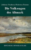 Die Volkssagen der Altmark: Mit einem Anhange von Sagen aus den ubrigen Marken und aus dem Magdeburgischen (Hardback)