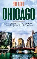 So lebt Chicago: Der perfekte Reisefuhrer fur einen unvergesslichen Aufenthalt in Chicago inkl. Insider-Tipps, Tipps zum Geldsparen und Packliste (Paperback)