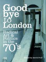Goodbye to London: Radical Art and Politics in the Seventies (Hardback)