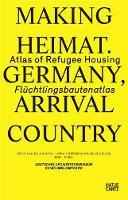 Making Heimat. Germany, Arrival Country: Fluchtlingsbautenatlas / Atlas of Refugee Housing (Paperback)