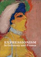 Expressionism in Germany and France: From Van Gogh to Kandinsky (Hardback)