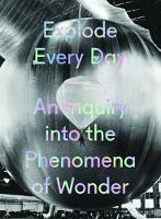 Explode Every Day: An Inquiry into the Phenomena of Wonder (Hardback)