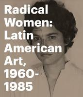 Radical Women: Latin American Art, 1960 - 1985 (Hardback)