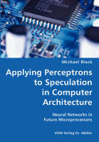 Applying Perceptrons to Speculation in Computer Architecture- Neural Networks in Future Microprocessors (Paperback)
