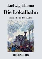 Die Lokalbahn: Komoedie in drei Akten (Paperback)