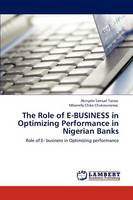 The Role of E-Business in Optimizing Performance in Nigerian Banks (Paperback)