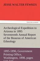 Archeological Expedition to Arizona in 1895 Seventeenth Annual Report of the Bureau of American Ethnology to the Secretary of the Smithsonian Institut
