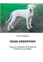 Dogo Argentino: Tipps zur Haltung und Erziehung, Ernahrung und Pflege (Paperback)