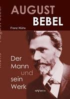 August Bebel - Der Mann Und Sein Werk. Eine Biographie