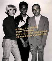 Menage a Trois: Andy Warhol, Jean-Michel Basquiat, Francesco Clemente (Hardback)