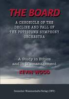 The Board. A chronicle of the decline and fall of the Pottstown Symphony Orchestra: A study in Ethics and in Mismanagement (Paperback)