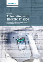 Automating with SIMATIC S7-1500: Configuring, Programming and Testing with STEP 7 Professional (Hardback)