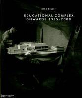 Mike Kelley: Educational Complex Onwards 1995-2008 (Hardback)