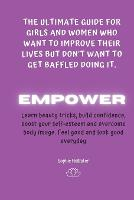 Empower: THE ULTIMATE GUIDE FOR GIRLS AND WOMEN WHO WANT TO IMPROVE THEIR LIVES BUT DON'T WANT TO GET BAFFLED DOING IT: A Life-Changing guide to learn beauty tricks, boost self-esteem, build confidence, recognise your worth and find genuine happiness - The Ultimate Guide for Girls and Women Who Want to Improve Their Lives But Don't Want to Get Baffled 1 (Paperback)