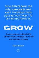 Grow, the Ultimate Guide for Girls and Women Who Want to Improve Their Lives But Don't Want to Get Baffled Doing It: Beauty routines healthy diets, wellness rituals and style tips to feel and look good everyday. - The Ultimate Guide for Girls and Women Who Want to Improve Their Lives But Don't Want to Get Baffled 2 (Paperback)