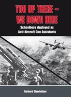 You Up There - We Down Here: Schoolboys Deployed as Anti-Aircraft Gun Assistants (Hardback)