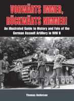 VorwaRts Immer, RuCkwaRts Nimmer Vol I: An Illustrated Guide to the History and Fate of German Sturmartillerie in Ww II (Hardback)