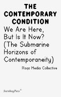 Contemporary Condition - We Are Here, But Is It Now? Raqs Media Collective. (The Submarine Horizons) (Paperback)