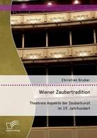 Wiener Zaubertradition. Theatrale Aspekte Der Zauberkunst Im 19. Jahrhundert (Paperback)