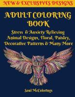 Adult Coloring Book: Stress & Anxiety Relieving Animal Designs, Floral, Paisley, Decorative Patterns & Many More (Paperback)
