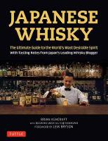 Japanese Whisky: The Ultimate Guide to the World's Most Desirable Spirit with Tasting Notes from Japan's Leading Whisky Blogger (Hardback)